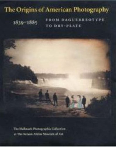 The Origins of American Photography: From Daguerreotype to Dry-Plate, 1839-1885: The Hallmark Photographic Collection at