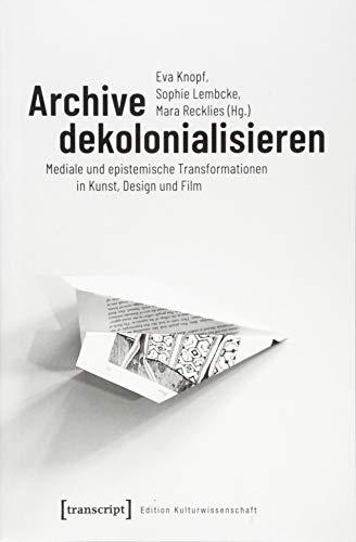 Archive dekolonialisieren: Mediale und epistemische Transformationen in Kunst, Design und Film (Edition Kulturwissenschaft)