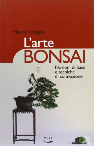 L'arte bonsai. Nozioni di base e tecniche di coltivazione. Ediz. illustrata