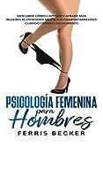 Psicología Femenina para Hombres: Descubre cómo cautivar y atraer más mujeres al entender mejor sus comportamientos cuando tratan con hombres