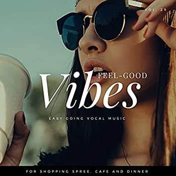 Feel-Good Vibes - Easy Going Vocal Music For Shopping Spree, Cafe And Dinner, Vol. 29