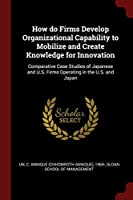 How Do Firms Develop Organizational Capability to Mobilize and Create Knowledge for Innovation: Comparative Case Studies of Japanese and U.S. Firms Operating in the U.S. and Japan