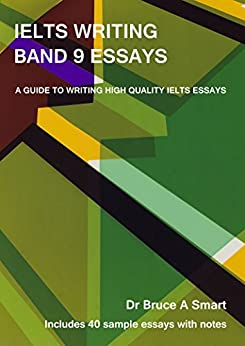 IELTS Writing Band 9 Essays: A guide to writing high quality IELTS Band 9 essays with 40 sample essays and notes. 2nd edition. by [Bruce Smart]