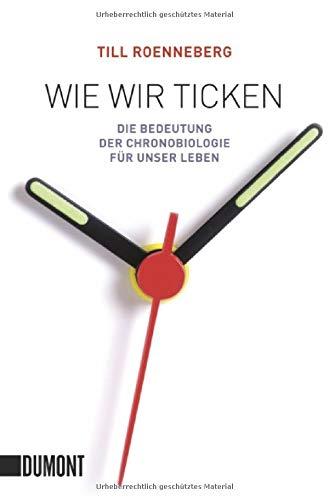 Wie wir ticken: Die Bedeutung der Chronobiologie für unser Leben (Taschenbücher)