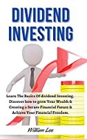 Dividend Investing For Beginners: Learn The Basics Of dividend Investing. discover how to grow Your Wealth & Creating a Secure Financial Future & Achieve Your Financial Freedom. June 2021 Edition