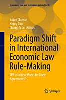 Paradigm Shift in International Economic Law Rule-Making: TPP as a New Model for Trade Agreements? (Economics, Law, and Institutions in Asia Pacific)