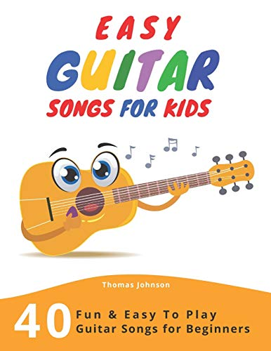 Easy Guitar Songs For Kids: 40 Fun & Easy To Play Guitar Songs for Beginners (Sheet Music + Tabs + Chords + Lyrics)
