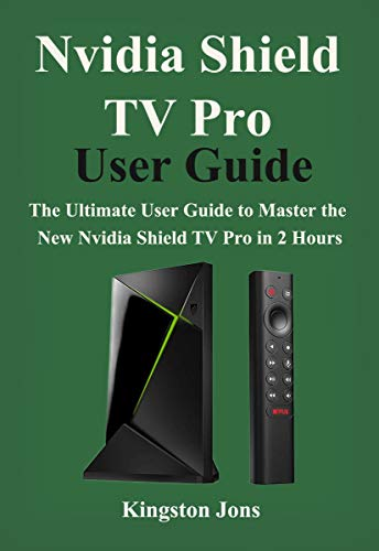 Nvidia Shield TV Pro User Guide: The Ultimate User Guide to master the New Nvidia Shield TV Pro in 2 Hours (English Edition)