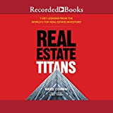 Real Estate Titans: 7 Key Lessons from the World s Top Real Estate Investors