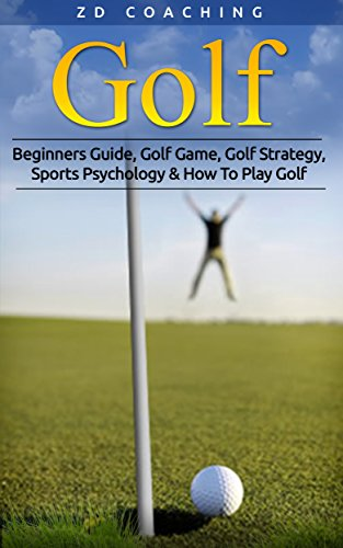 Golf: Beginners Guide, Golf Game, Golf Strategy, Sports Psychology & How To Play Golf (Golf Tips, Drive Further, Play Smarter, Break 90, Peak Performance) (English Edition)