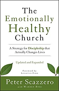 The Emotionally Healthy Church, Updated and Expanded Edition: A Strategy for Discipleship That Actually Changes Lives by [Peter Scazzero, Warren Bird, Leighton Ford]