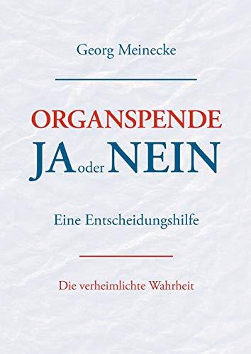 Organspende - Ja oder Nein: Eine Entscheidungshilfe. Die verheimlichte Wahrheit