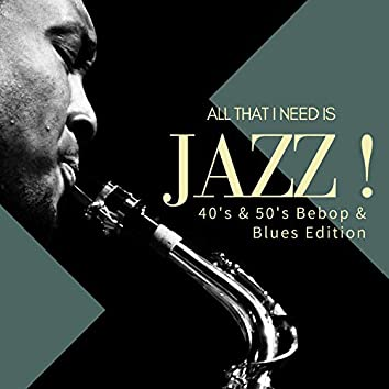 All That I Need Is Jazz! (40's & 50's Bebop & Blues Edition)
