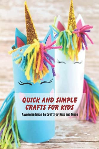 Quick and Simple Crafts for Kids: Awesome Ideas To Craft For Kids and More: Quick and Simple Crafts for Kids