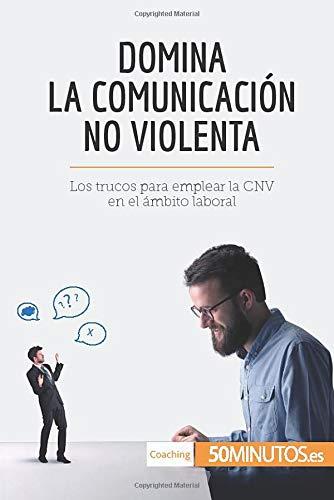 Domina la Comunicación No Violenta: Los trucos para emplear la