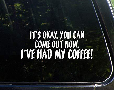 Het is goed dat je er nu uit kunt komen. Ik heb mijn koffie gehad! Vinyl Die Cut Decal Bumper Sticker voor Windows, Auto's, Vrachtwagens, Laptops, enz.