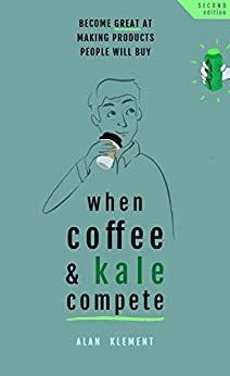When Coffee and Kale Compete: Become great at making products people will buy by [Alan Klement]