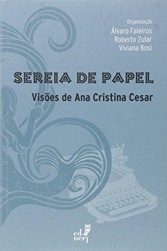 Sereia de Papel. Visões de Ana Cristina Cesar