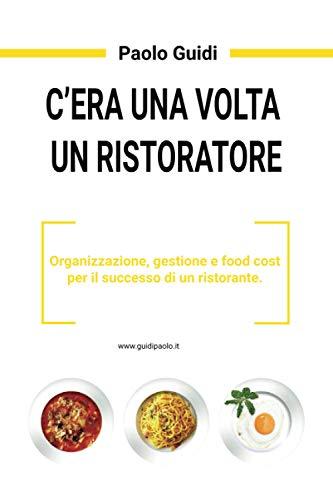 C'era una volta un ristoratore.: Organizzazione, gestione e food cost per il successo di un ristorante.