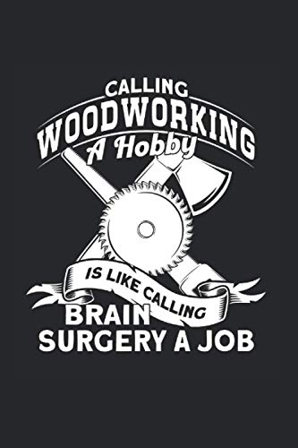 Calling Woodworking A Hobby Is Like Calling Surgery A Job: Carpenter & Carpentry Notebook 6'x 9' Woodworking Gift For Carpentry