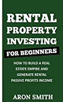Rental Property Investing for Beginners: How To Build A Real Estate Empire And Generate Rental Passive Profits Income