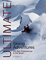 Ultimate Skiing Adventures: 100 Epic Experiences in the Snow (Ultimate Adventures)