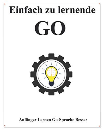 Einfach zu lernende Go: Anfänger Lernen Go-Sprache Besser und Schneller (Einfaches Erlernen von Golang Foundation Datenstrukturen und Algorithmen, Band 1)