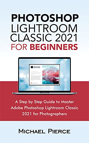 Photoshop Lightroom Classic 2021 For Beginners : A Step by Step Guide to Master Adobe Photoshop Lightroom Classic 2021 for Photographers