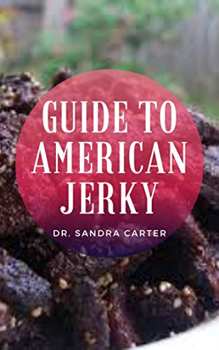 Guide to American Jerky: Jerky is a nutrient-dense meat snack that has been cooked and dehydrated so that it becomes shelf-stable. (English Edition)