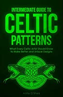 Intermediate Guide to Celtic Patterns: What Every Celtic Artist Should Know to Make Better and Unique Designs