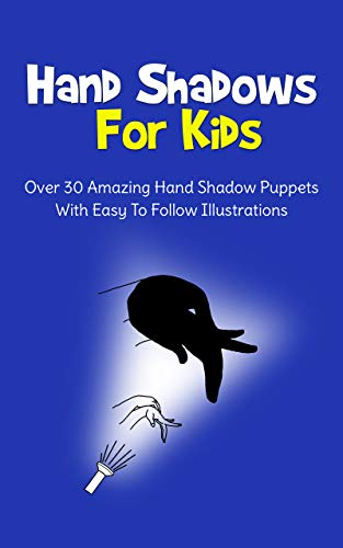 Hand Shadows For Kids: Over 30 Amazing Hand Shadow Puppets With Easy To Follow Illustrations (English Edition)