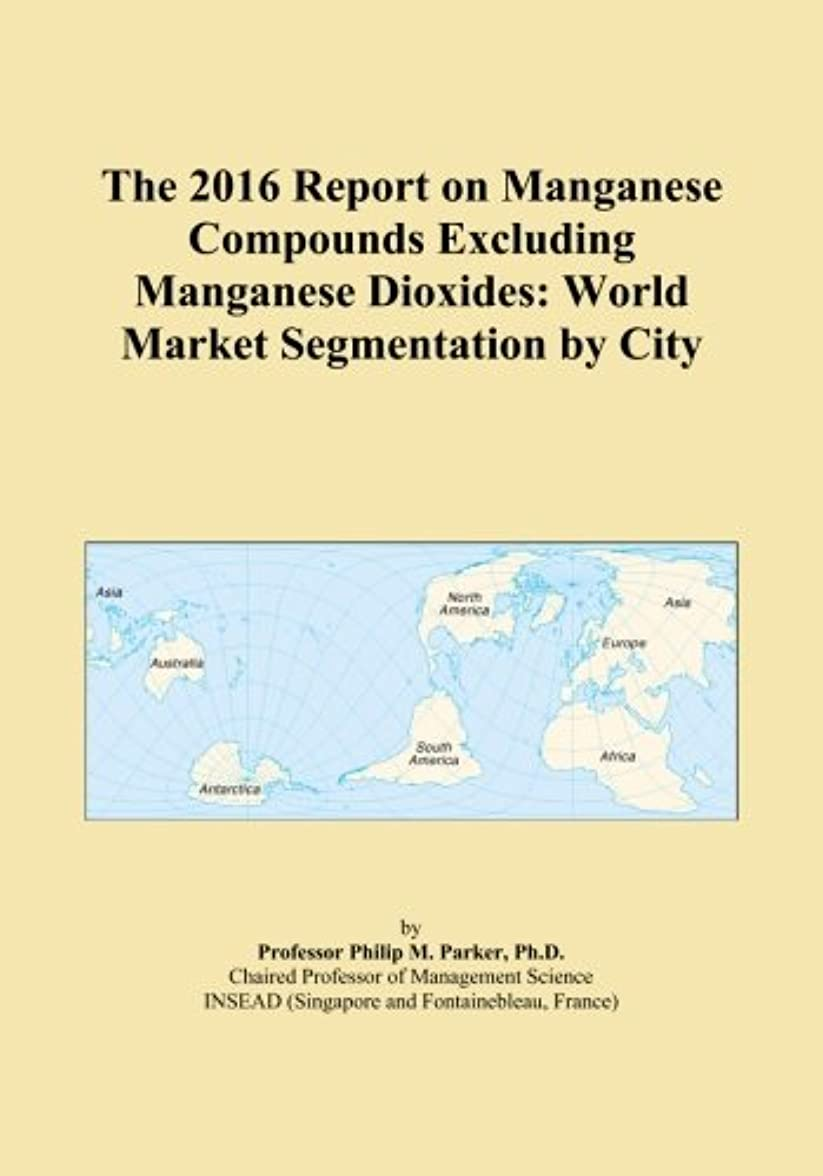 アンカー束ねる感性The 2016 Report on Manganese Compounds Excluding Manganese Dioxides: World Market Segmentation by City