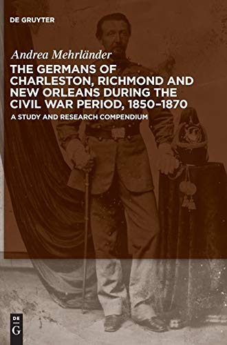 The Germans of Charleston, Richmond and New Orleans during the Civil War Period, 1850-1870: A Study and Research Compendium