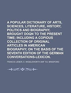 A Popular Dictionary of Arts, Sciences, Literature, History, Politics and Biography, Brought Doqn to the Present Time
