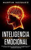 Inteligencia Emocional: Descubre los secretos para mejorar tus habilidades sociales, desarrollar la agilidad emocional y dominar tu mente superando los límites