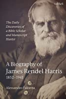 The Daily Discoveries of a Bible Scholar and Manuscript Hunter: A Biography of James Rendel Harris 1852-1941