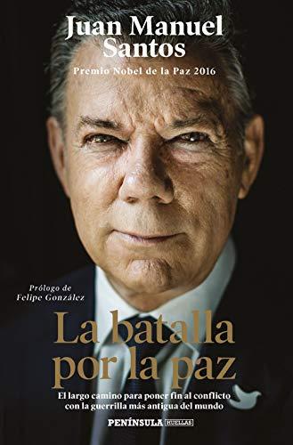 La batalla por la paz: El largo camino para poner fin al conflicto con la guerrilla más antigua del mundo. Prólogo de Felipe González (PENINSULA)