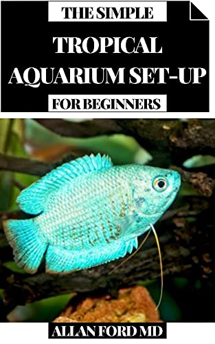 THE SIMPLE TROPICAL AQUARIUM SET-UP FOR BEGINNERS: A Brilliantly Outlined Pragmatic Manual for All Parts of Setting Up a Freshwater Tropical Aquarium (English Edition)