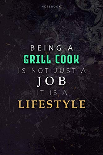 Lined Notebook Journal Being A Grill Cook Is Not Just A Job It Is A Lifestyle Cover: Journal, 6x9 inch, Over 110 Pages, Hourly, Daily, Planning, Budget, Hour