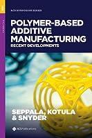 Polymer-based Additive Manufacturing: Recent Developments (Acs Symposium)