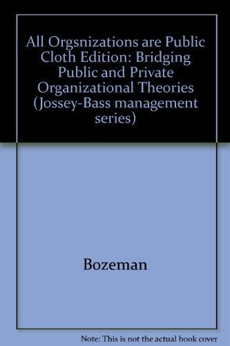 All Organizations Are Public: Bridging Public and Private Organizational Theories (Jossey Bass Business & Management Ser