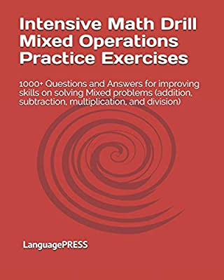 Intensive Math Drill Mixed Operations Practice Exercises: 1000+ Questions and Answers for improving skills on solving Mixed problems (addition, subtraction, multiplication, and division) from CreateSpace Independent Publishing Platform