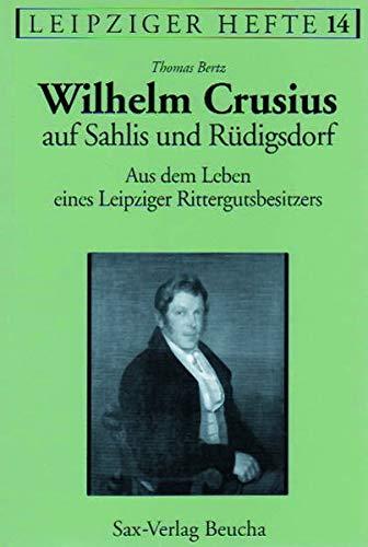 Wilhelm Crusius auf Sahlis und Rüdigsdorf: Aus dem Leben eines Leipziger Rittergutsbesitzers