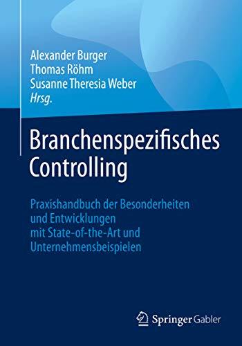 Branchenspezifisches Controlling: Praxishandbuch der Besonderheiten und Entwicklungen mit State-of-the-Art und Unternehmensbeispielen