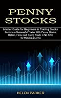 Penny Stocks: Become a Successful Trader With Penny Stocks, Option, Forex and Swing Trade in No Time for Making a Living (Master Guide for Beginners in Trading Stocks)