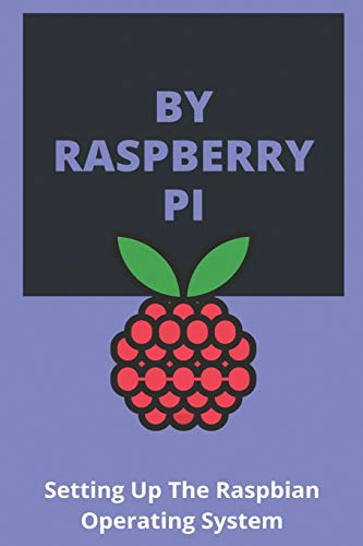 By Raspberry Pi: Setting Up The Raspbian Operating System.: Raspberry Pi 4 Projects 2020