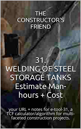 31. WELDING OF STEEL STORAGE TANKS Estimate Man-hours + Cost : your URL + notes for e-tool-31, a TCF calculator algorithm for multi-faceted construction ... (Construction e-tools) (English Edition)