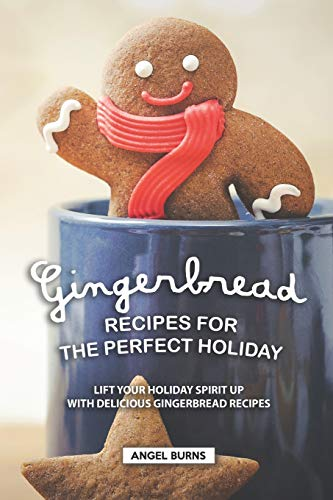 Gingerbread Recipes for the Perfect Holiday: Lift your Holiday Spirit up with Delicious Gingerbread Recipes