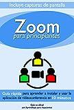 Zoom Para Principiantes: Guía rápida para aprender a instalar y usar la aplicación de videoconferencias en 10 minutos (Guía no oficial)
