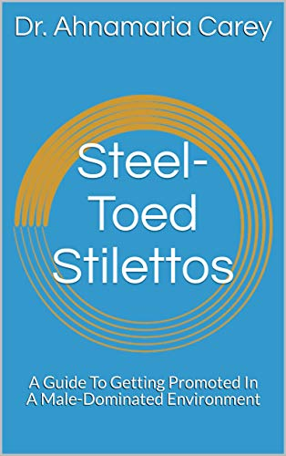 Steel-Toed Stilettos: A Guide To Getting Promoted In A Male-Dominated Environment (English Edition)